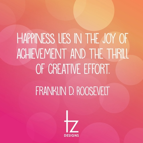 Happiness Lies in Joy of Achievement Franklin Roosevelt